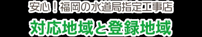安心!福岡の水道局指定工事店 対応地域と登録地域