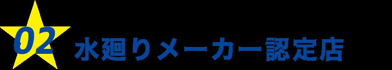 02.修理から交換までOK!水廻りメーカー認定店