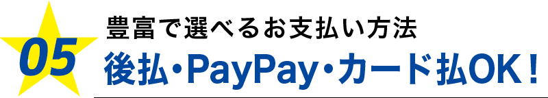 05.豊富で選べるお支払い方法後払・PayPay・カード払OK!